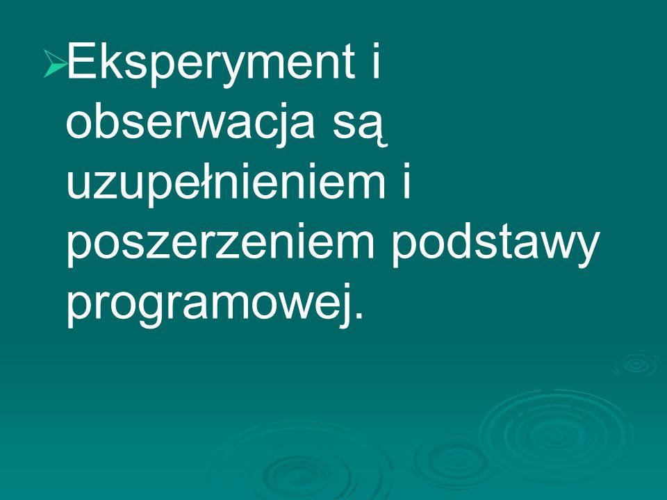   Eksperyment i obserwacja są uzupełnieniem i poszerzeniem podstawy programowej.