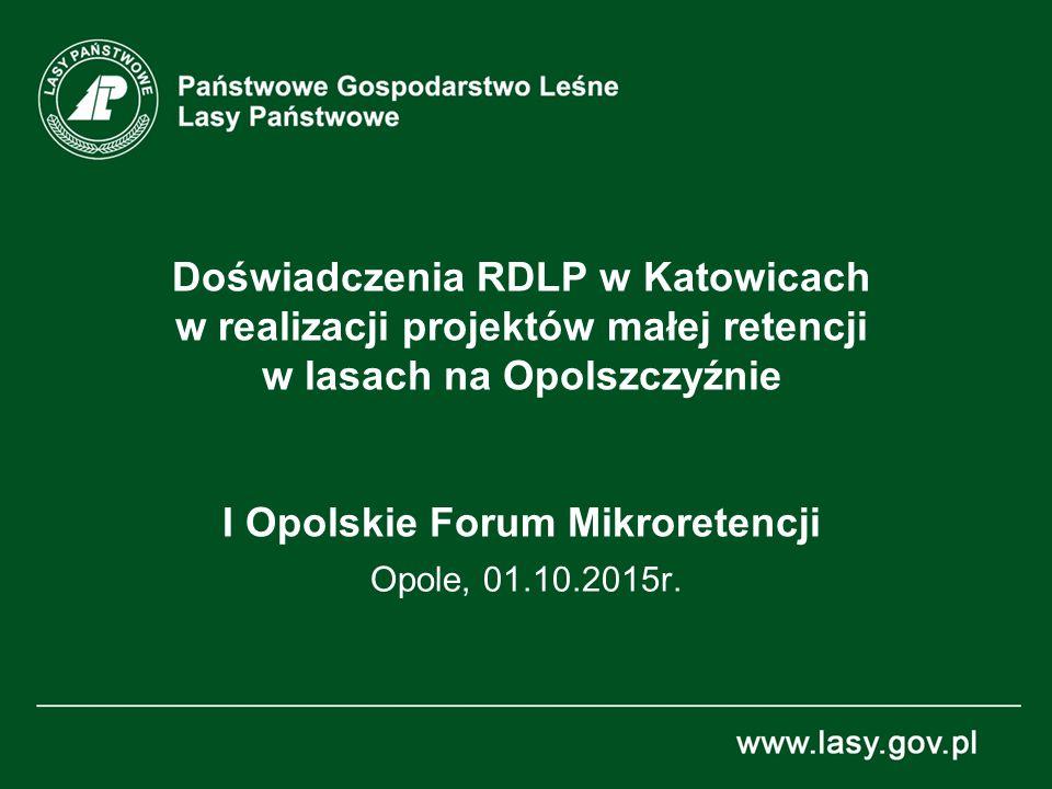 Doświadczenia RDLP w Katowicach w realizacji projektów małej retencji w lasach na Opolszczyźnie I Opolskie Forum Mikroretencji Opole, 01.10.2015r.
