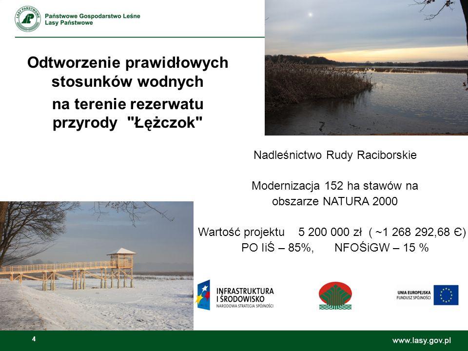 4 Odtworzenie prawidłowych stosunków wodnych na terenie rezerwatu przyrody Łężczok Nadleśnictwo Rudy Raciborskie Modernizacja 152 ha stawów na obszarze NATURA 2000 Wartość projektu 5 200 000 zł ( ~1 268 292,68 Є) PO IiŚ – 85%, NFOŚiGW – 15 %