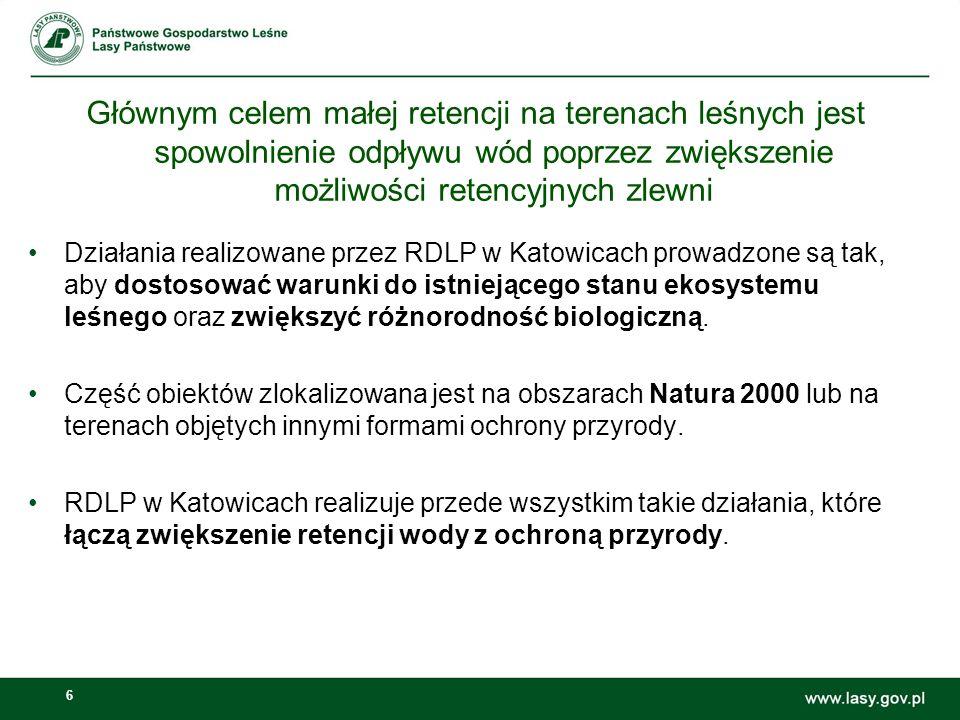 6 Głównym celem małej retencji na terenach leśnych jest spowolnienie odpływu wód poprzez zwiększenie możliwości retencyjnych zlewni Działania realizowane przez RDLP w Katowicach prowadzone są tak, aby dostosować warunki do istniejącego stanu ekosystemu leśnego oraz zwiększyć różnorodność biologiczną.