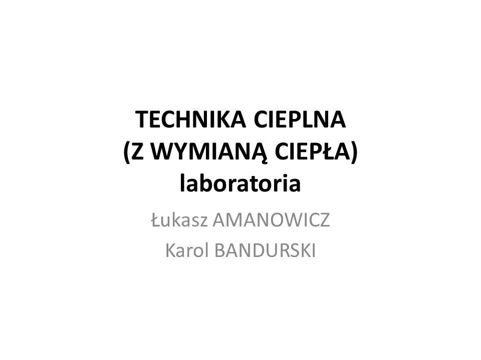 TECHNIKA CIEPLNA (Z WYMIANĄ CIEPŁA) laboratoria Łukasz AMANOWICZ Karol BANDURSKI