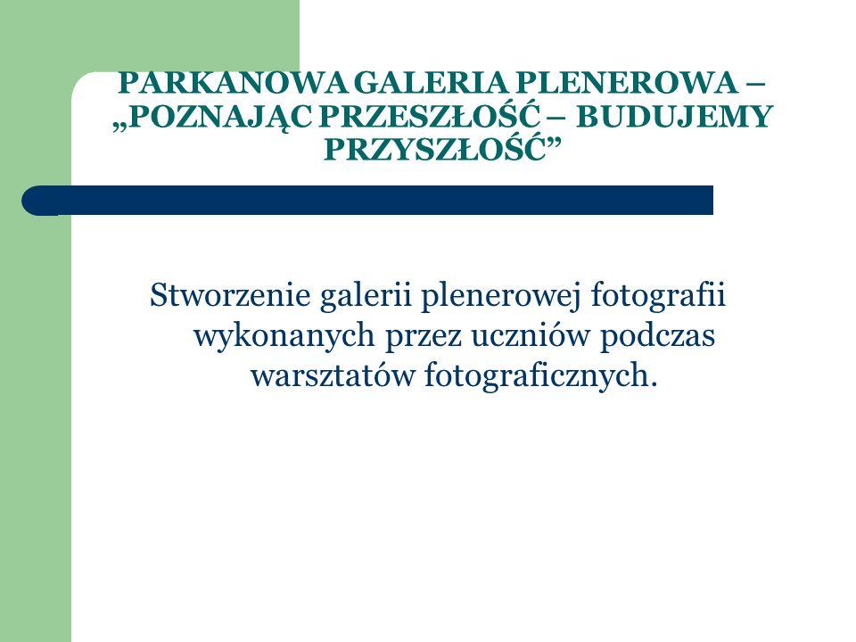 """PARKANOWA GALERIA PLENEROWA – """"POZNAJĄC PRZESZŁOŚĆ – BUDUJEMY PRZYSZŁOŚĆ Stworzenie galerii plenerowej fotografii wykonanych przez uczniów podczas warsztatów fotograficznych."""