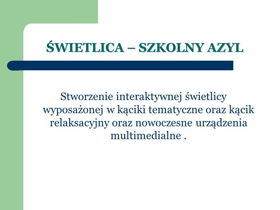 ŚWIETLICA – SZKOLNY AZYL Stworzenie interaktywnej świetlicy wyposażonej w kąciki tematyczne oraz kącik relaksacyjny oraz nowoczesne urządzenia multimedialne.