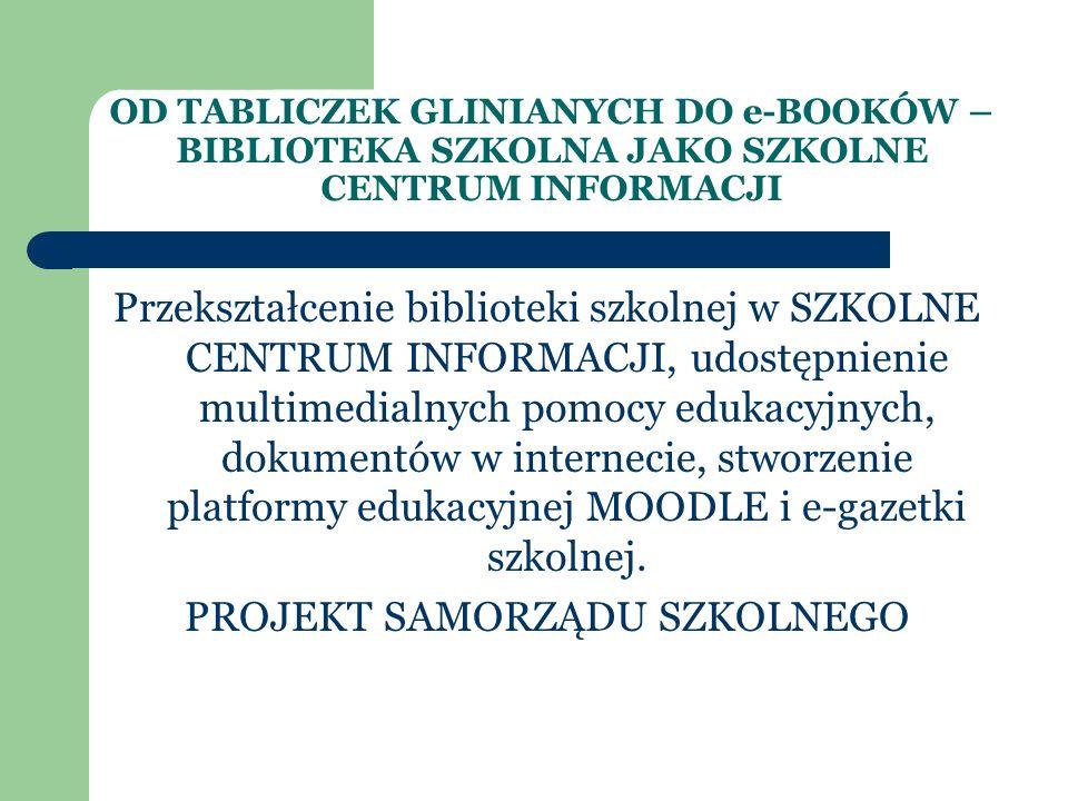 OD TABLICZEK GLINIANYCH DO e-BOOKÓW – BIBLIOTEKA SZKOLNA JAKO SZKOLNE CENTRUM INFORMACJI Przekształcenie biblioteki szkolnej w SZKOLNE CENTRUM INFORMACJI, udostępnienie multimedialnych pomocy edukacyjnych, dokumentów w internecie, stworzenie platformy edukacyjnej MOODLE i e-gazetki szkolnej.