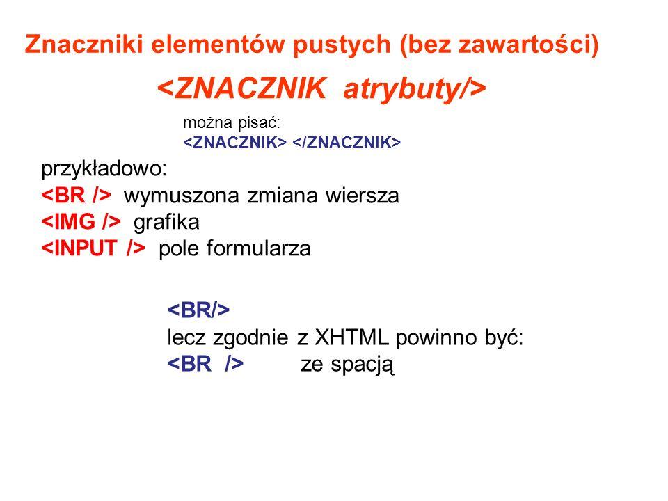 Znaczniki elementów pustych (bez zawartości) przykładowo: wymuszona zmiana wiersza grafika pole formularza lecz zgodnie z XHTML powinno być: ze spacją można pisać:
