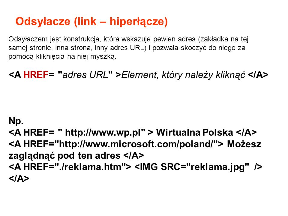 Odsyłacze (link – hiperłącze) Element, który należy kliknąć Np. Wirtualna Polska Możesz zaglądnąć pod ten adres Odsyłaczem jest konstrukcja, która wsk
