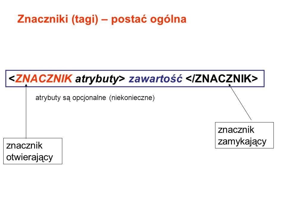 Znaczniki (tagi) – postać ogólna zawartość atrybuty są opcjonalne (niekonieczne) znacznik otwierający znacznik zamykający