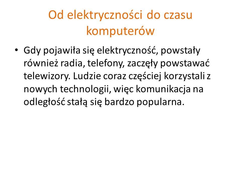 Od elektryczności do czasu komputerów Gdy pojawiła się elektryczność, powstały również radia, telefony, zaczęły powstawać telewizory.