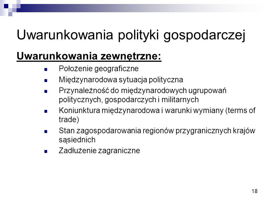 18 Uwarunkowania polityki gospodarczej Uwarunkowania zewnętrzne: Położenie geograficzne Międzynarodowa sytuacja polityczna Przynależność do międzynaro