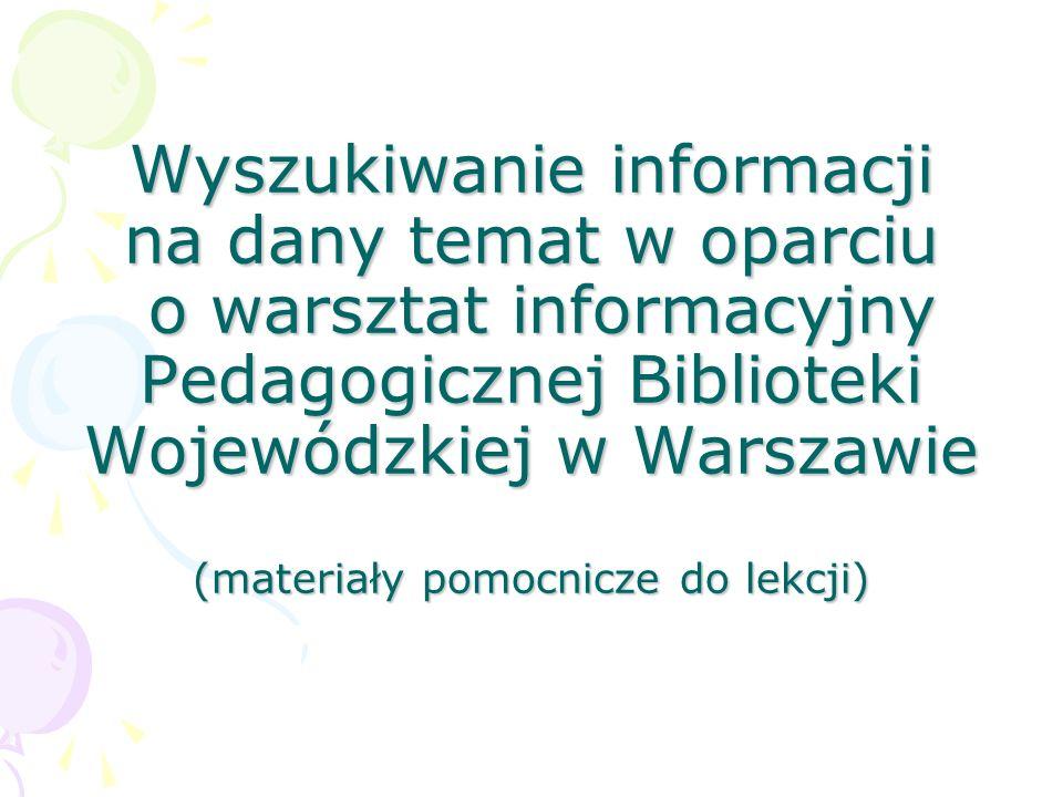 Wyszukiwanie informacji na dany temat w oparciu o warsztat informacyjny Pedagogicznej Biblioteki Wojewódzkiej w Warszawie (materiały pomocnicze do lek