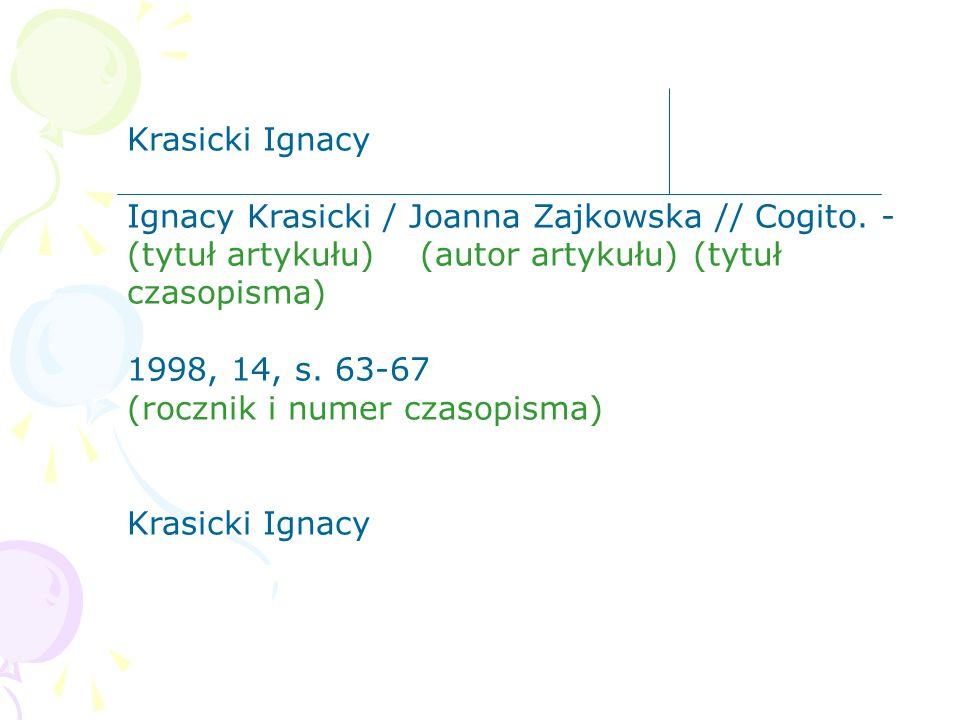 Krasicki Ignacy Ignacy Krasicki / Joanna Zajkowska // Cogito. - (tytuł artykułu) (autor artykułu)(tytuł czasopisma) 1998, 14, s. 63-67 (rocznik i nume