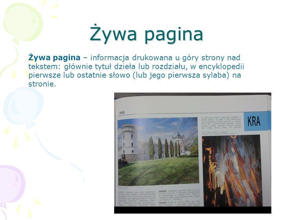 Żywa pagina Żywa pagina – informacja drukowana u góry strony nad tekstem: głównie tytuł dzieła lub rozdziału, w encyklopedii pierwsze lub ostatnie sło