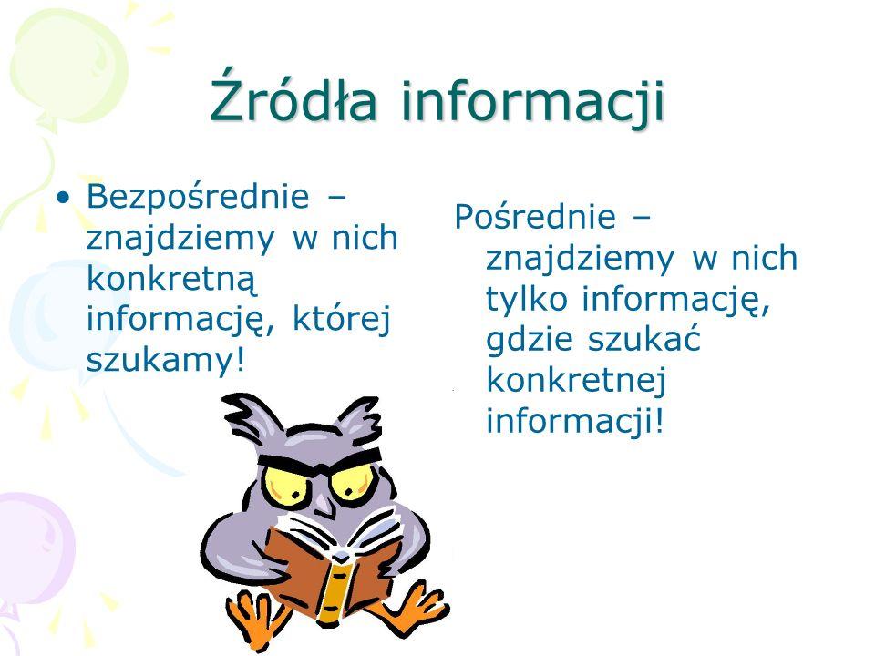 Źródła informacji Bezpośrednie – znajdziemy w nich konkretną informację, której szukamy! Pośrednie – znajdziemy w nich tylko informację, gdzie szukać