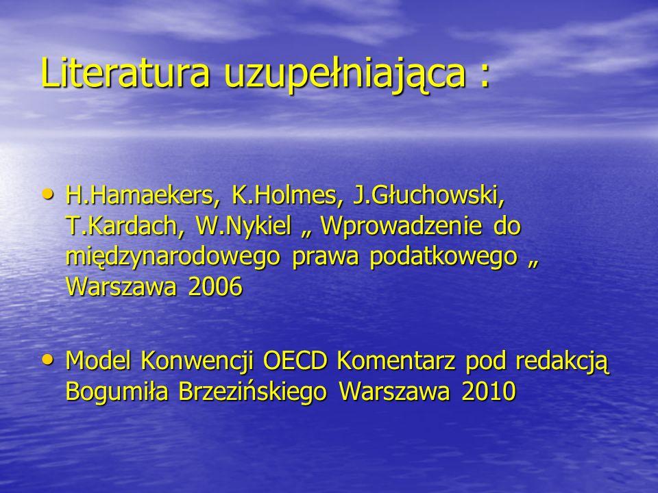 """Literatura uzupełniająca : H.Hamaekers, K.Holmes, J.Głuchowski, T.Kardach, W.Nykiel """" Wprowadzenie do międzynarodowego prawa podatkowego """" Warszawa 2006 H.Hamaekers, K.Holmes, J.Głuchowski, T.Kardach, W.Nykiel """" Wprowadzenie do międzynarodowego prawa podatkowego """" Warszawa 2006 Model Konwencji OECD Komentarz pod redakcją Bogumiła Brzezińskiego Warszawa 2010 Model Konwencji OECD Komentarz pod redakcją Bogumiła Brzezińskiego Warszawa 2010"""