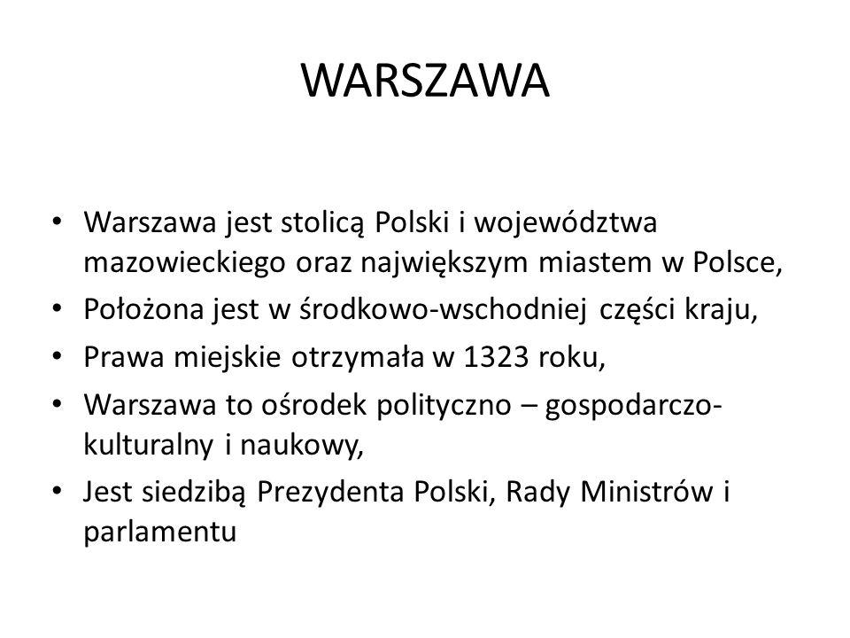 Warszawa jest stolicą Polski i województwa mazowieckiego oraz największym miastem w Polsce, Położona jest w środkowo-wschodniej części kraju, Prawa miejskie otrzymała w 1323 roku, Warszawa to ośrodek polityczno – gospodarczo- kulturalny i naukowy, Jest siedzibą Prezydenta Polski, Rady Ministrów i parlamentu