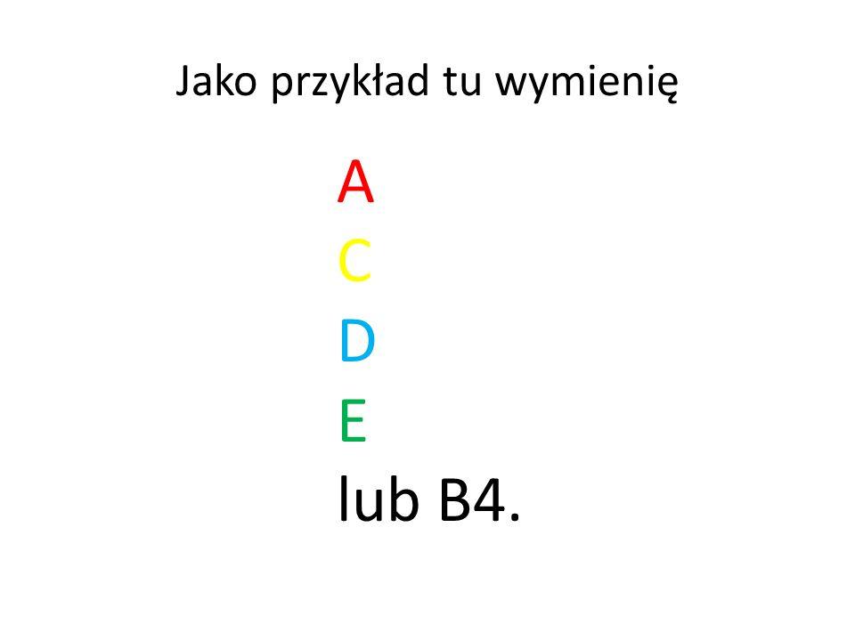 Jako przykład tu wymienię A C D E lub B4.