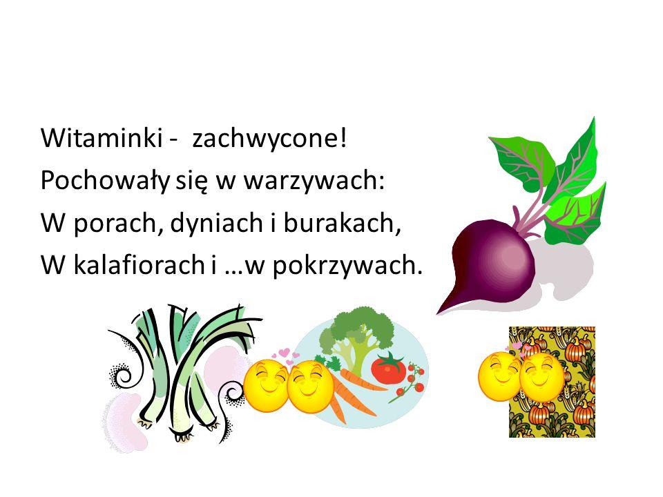 Witaminki - zachwycone! Pochowały się w warzywach: W porach, dyniach i burakach, W kalafiorach i …w pokrzywach.