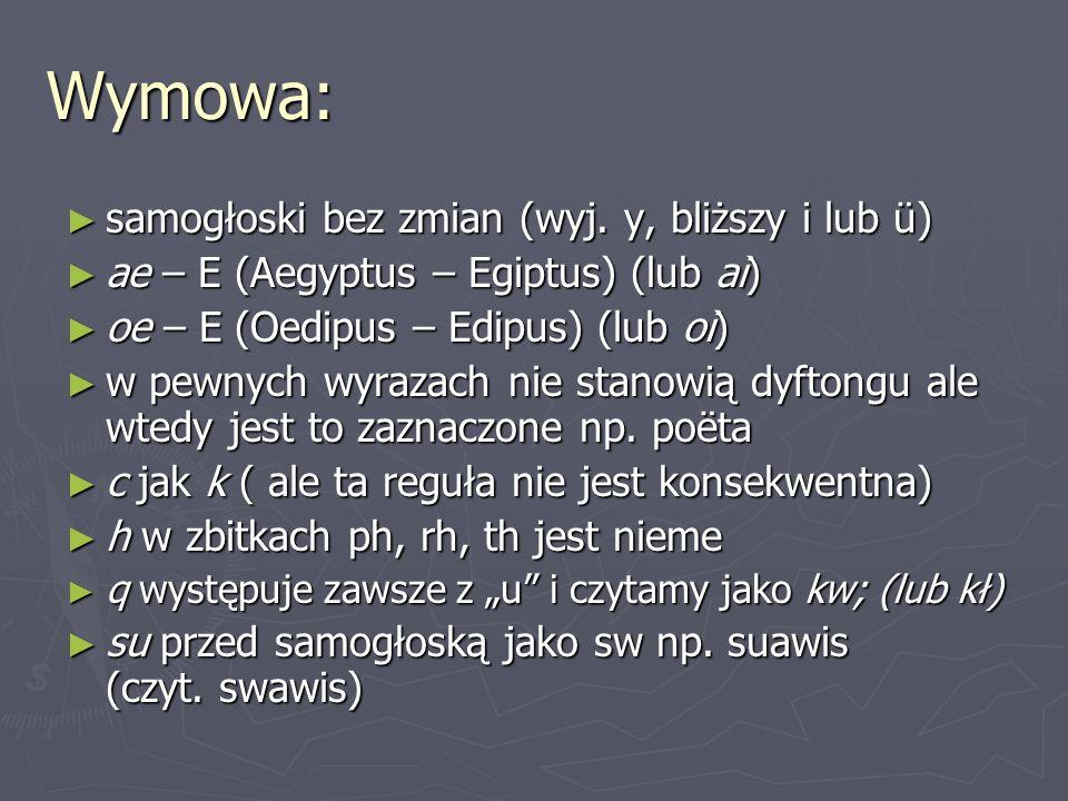Wymowa: ► samogłoski bez zmian (wyj. y, bliższy i lub ü) ► ae – E (Aegyptus – Egiptus) (lub ai) ► oe – E (Oedipus – Edipus) (lub oi) ► w pewnych wyraz