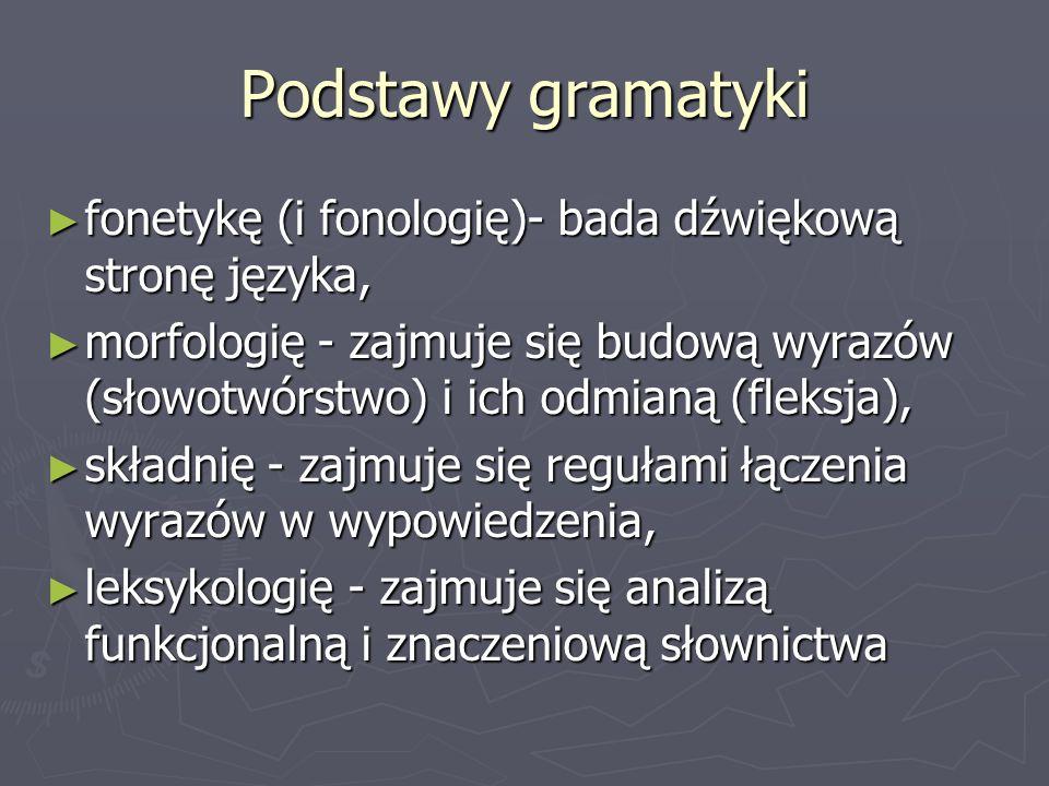 Podstawy gramatyki ► fonetykę (i fonologię)- bada dźwiękową stronę języka, ► morfologię - zajmuje się budową wyrazów (słowotwórstwo) i ich odmianą (fl