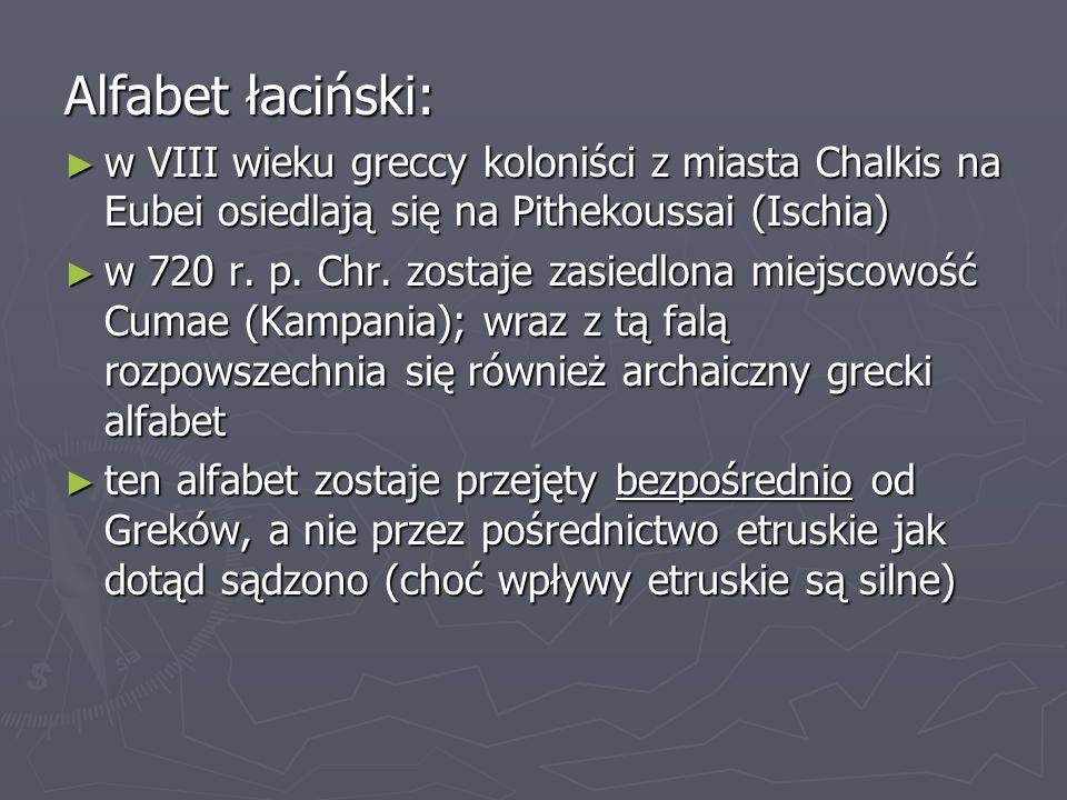 Alfabet łaciński: ► w VIII wieku greccy koloniści z miasta Chalkis na Eubei osiedlają się na Pithekoussai (Ischia) ► w 720 r. p. Chr. zostaje zasiedlo