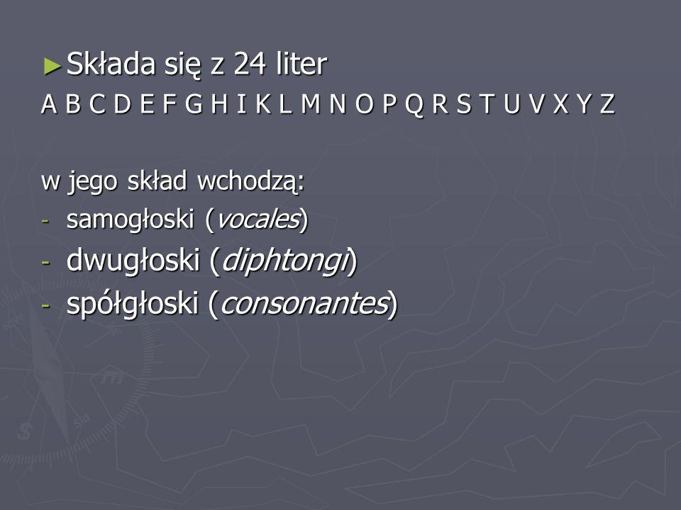 ► Składa się z 24 liter A B C D E F G H I K L M N O P Q R S T U V X Y Z w jego skład wchodzą: - samogłoski (vocales) - dwugłoski (diphtongi) - spółgło