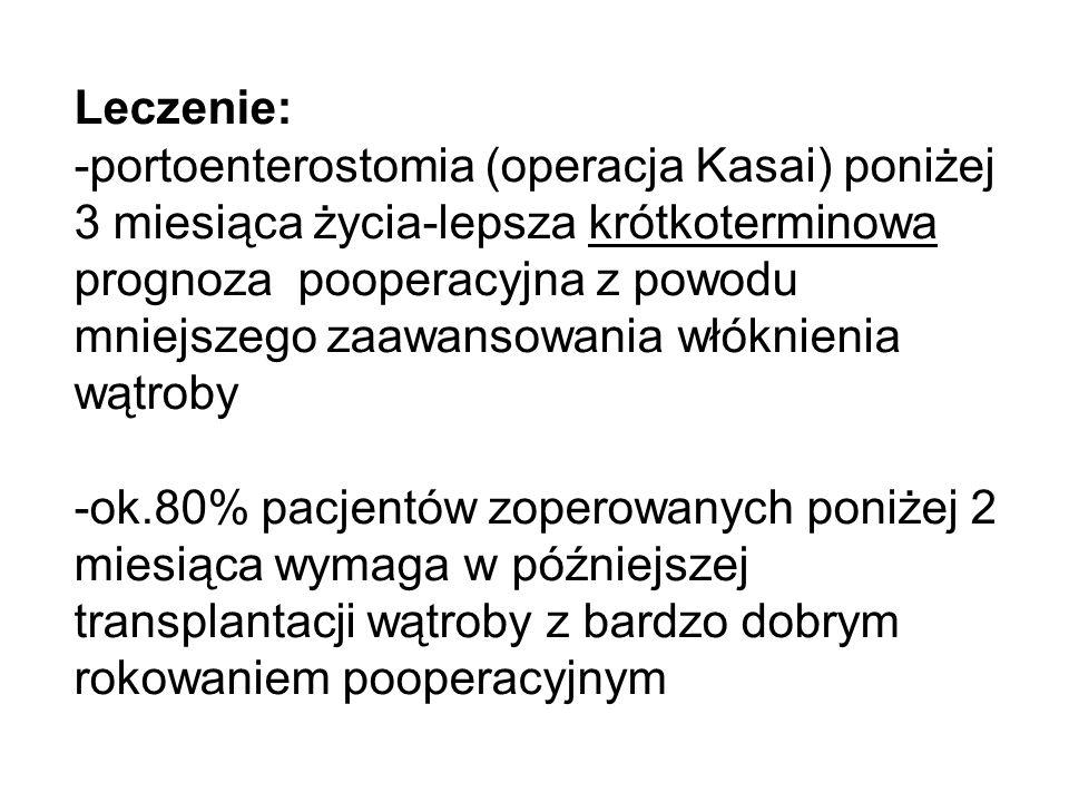 Leczenie: -portoenterostomia (operacja Kasai) poniżej 3 miesiąca życia-lepsza krótkoterminowa prognoza pooperacyjna z powodu mniejszego zaawansowania
