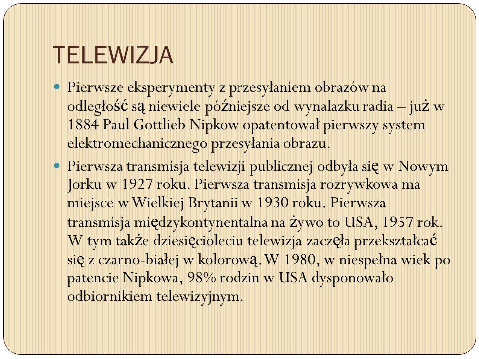 TELEWIZJA Pierwsze eksperymenty z przesyłaniem obrazów na odległo ść s ą niewiele pó ź niejsze od wynalazku radia – ju ż w 1884 Paul Gottlieb Nipkow opatentował pierwszy system elektromechanicznego przesyłania obrazu.