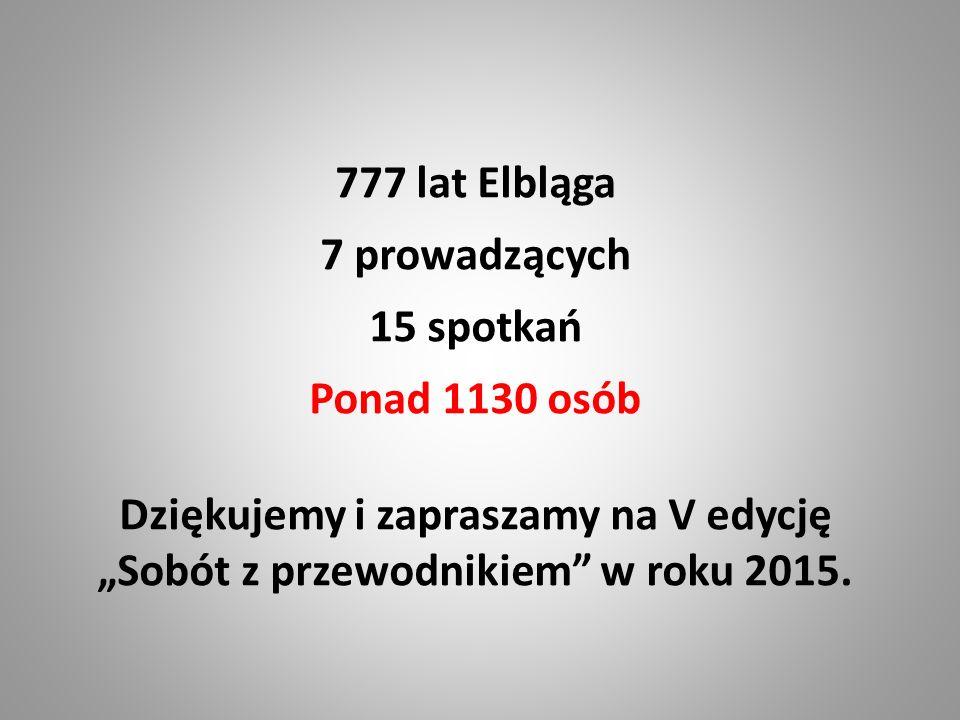 """777 lat Elbląga 7 prowadzących 15 spotkań Ponad 1130 osób Dziękujemy i zapraszamy na V edycję """"Sobót z przewodnikiem"""" w roku 2015."""