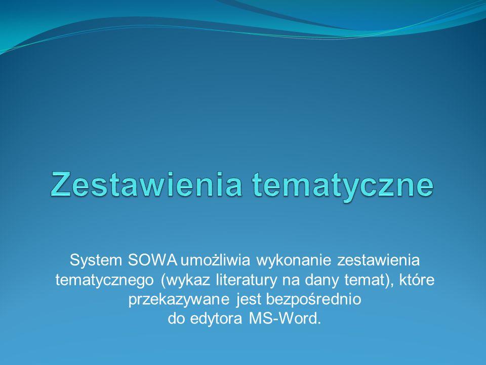 System SOWA umożliwia wykonanie zestawienia tematycznego (wykaz literatury na dany temat), które przekazywane jest bezpośrednio do edytora MS-Word.