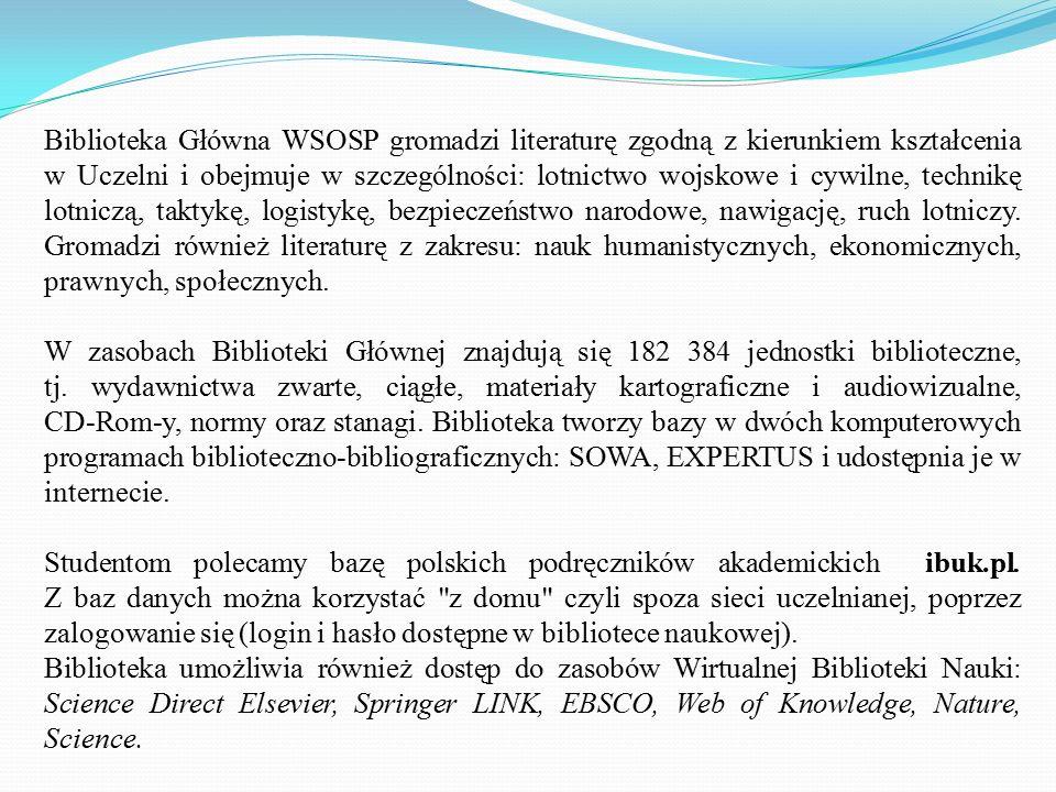 Biblioteka Główna WSOSP gromadzi literaturę zgodną z kierunkiem kształcenia w Uczelni i obejmuje w szczególności: lotnictwo wojskowe i cywilne, techni
