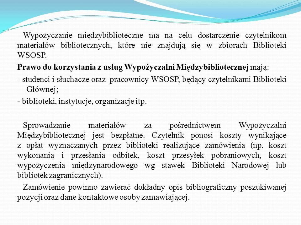 Wypożyczanie międzybiblioteczne ma na celu dostarczenie czytelnikom materiałów bibliotecznych, które nie znajdują się w zbiorach Biblioteki WSOSP. Pra