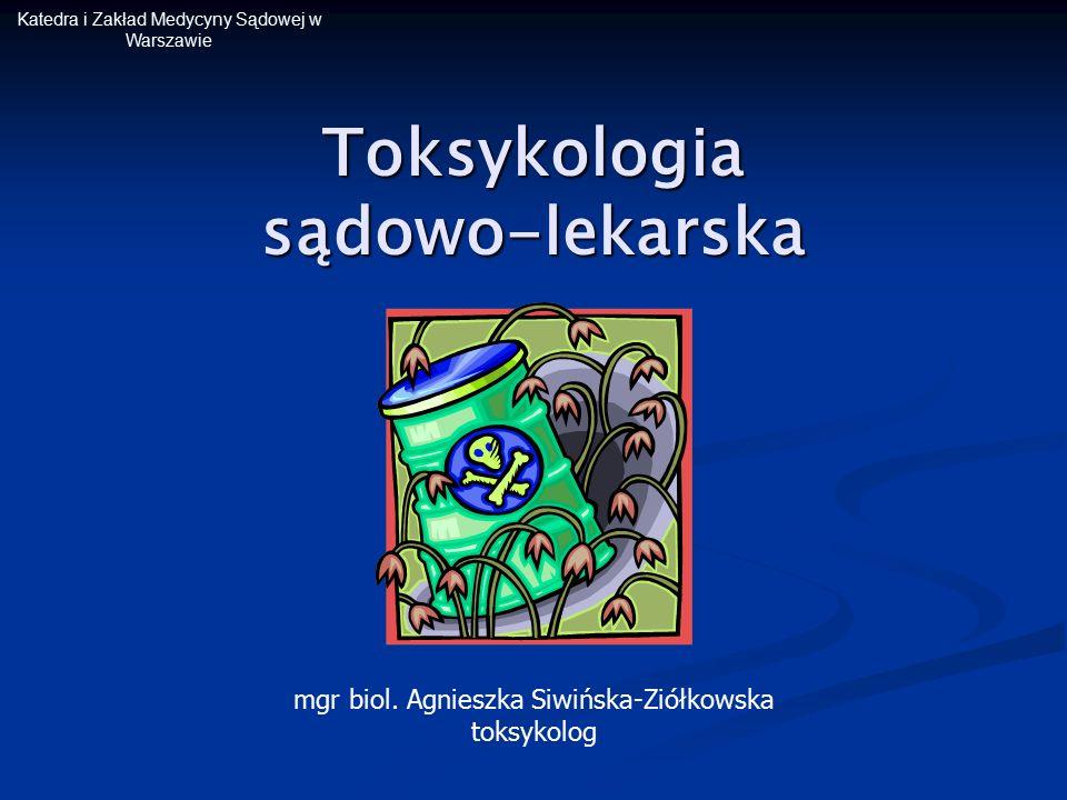 Katedra i Zakład Medycyny Sądowej w Warszawie Toksykologia sądowo-lekarska mgr biol. Agnieszka Siwińska-Ziółkowska toksykolog