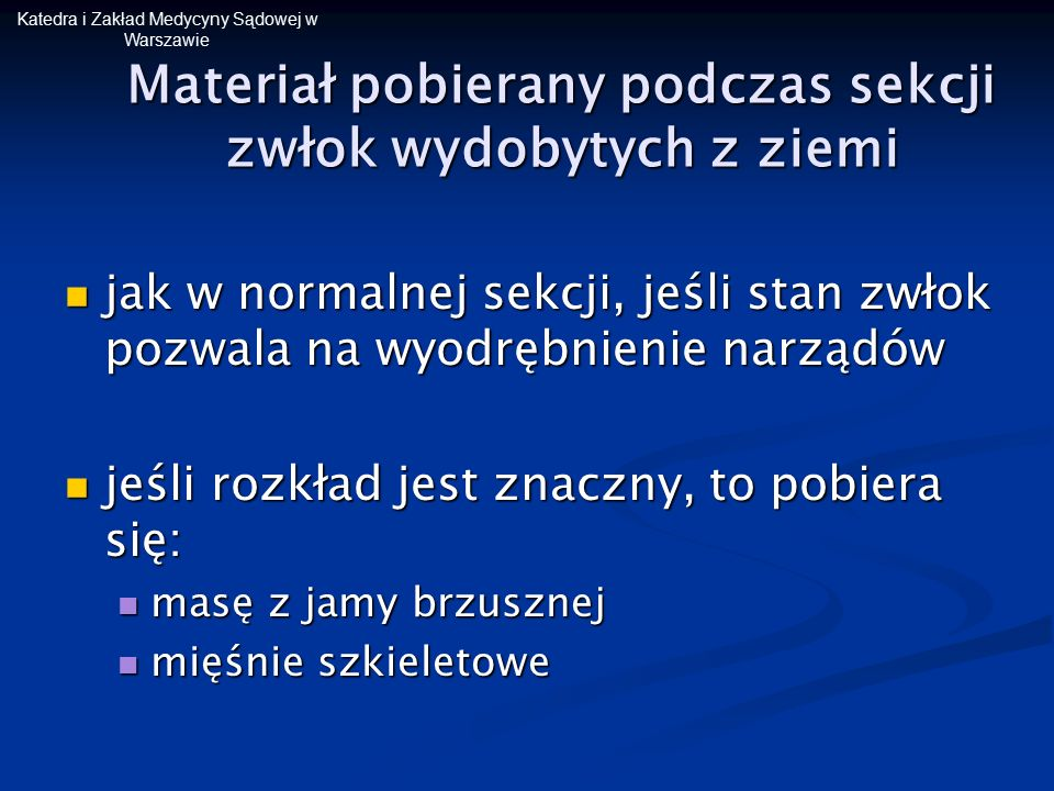 Katedra i Zakład Medycyny Sądowej w Warszawie Materiał pobierany podczas sekcji zwłok wydobytych z ziemi jak w normalnej sekcji, jeśli stan zwłok pozw