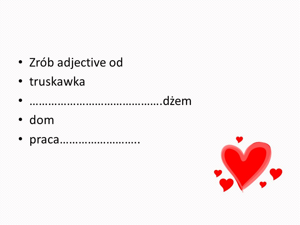Zrób adjective od truskawka …………………………………….dżem dom praca……………………..