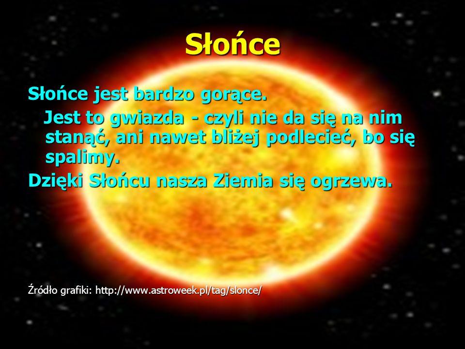 Słońce Słońce jest bardzo gorące. Jest to gwiazda - czyli nie da się na nim stanąć, ani nawet bliżej podlecieć, bo się spalimy. Jest to gwiazda - czyl