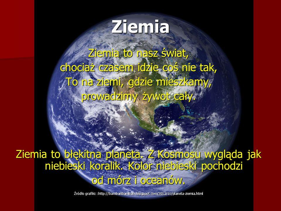 Ziemia Ziemia to nasz świat, chociaż czasem idzie coś nie tak, To na ziemi, gdzie mieszkamy, prowadzimy żywot cały. Ziemia to błękitna planeta. Z Kosm