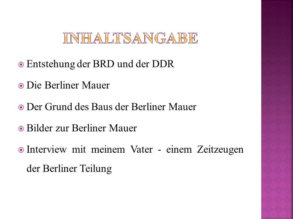  Entstehung der BRD und der DDR  Die Berliner Mauer  Der Grund des Baus der Berliner Mauer  Bilder zur Berliner Mauer  Interview mit meinem Vater