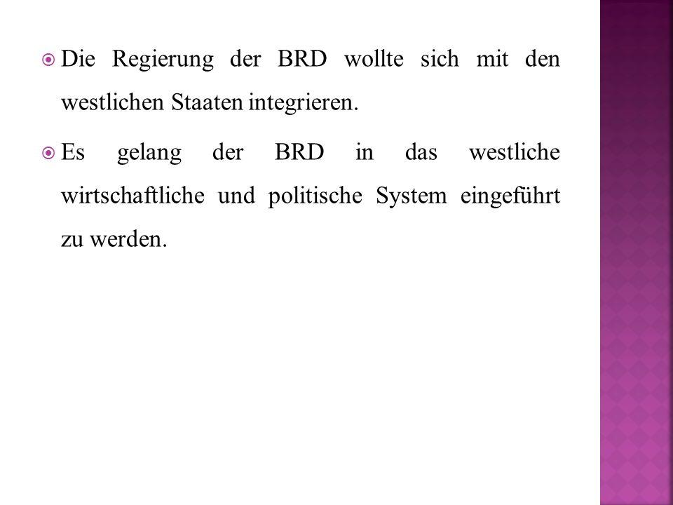  Die Regierung der BRD wollte sich mit den westlichen Staaten integrieren.  Es gelang der BRD in das westliche wirtschaftliche und politische System