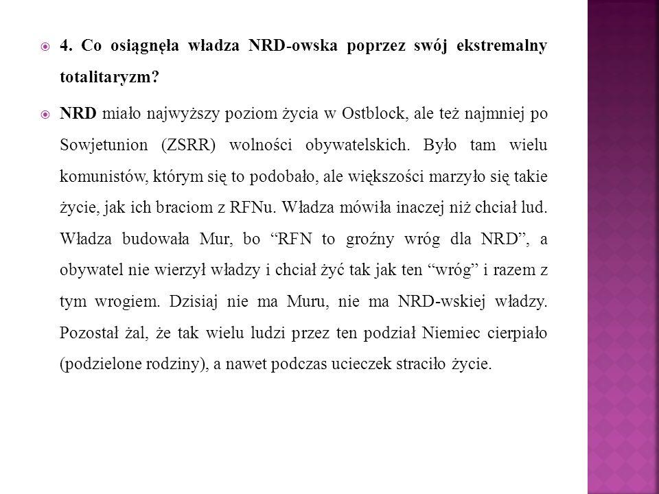  4. Co osiągnęła władza NRD-owska poprzez swój ekstremalny totalitaryzm?  NRD miało najwyższy poziom życia w Ostblock, ale też najmniej po Sowjetuni