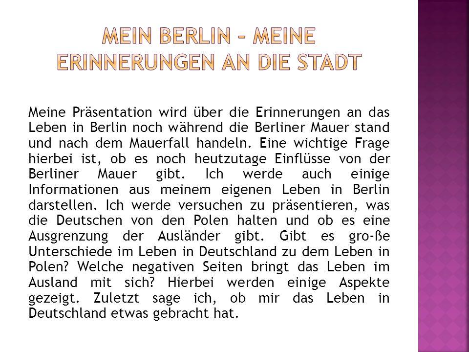 Meine Präsentation wird über die Erinnerungen an das Leben in Berlin noch während die Berliner Mauer stand und nach dem Mauerfall handeln. Eine wichti