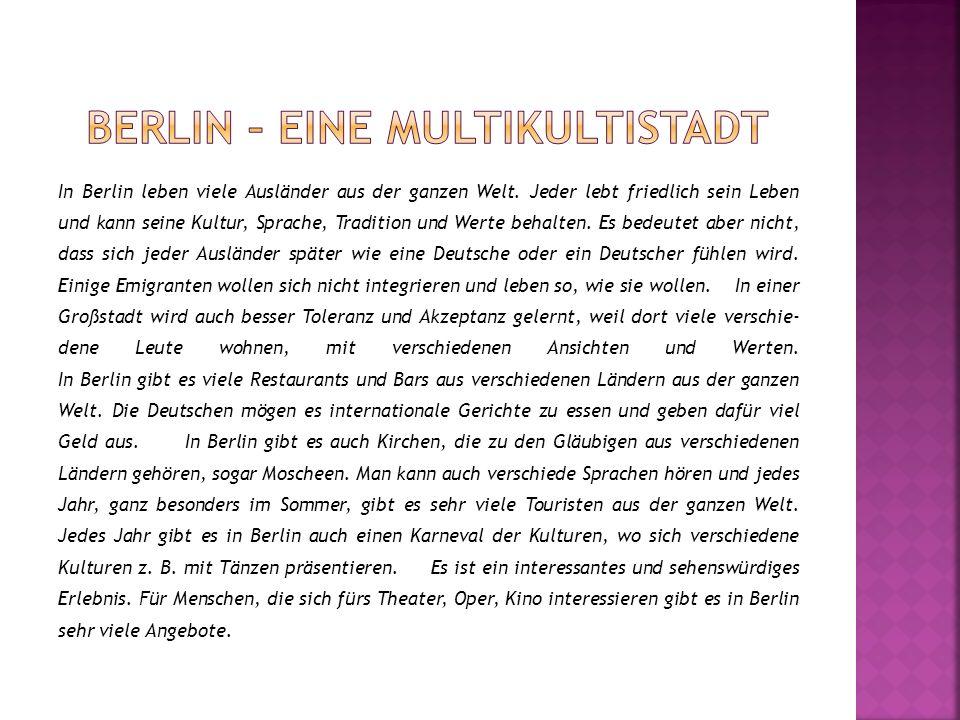 In Berlin leben viele Ausländer aus der ganzen Welt. Jeder lebt friedlich sein Leben und kann seine Kultur, Sprache, Tradition und Werte behalten. Es
