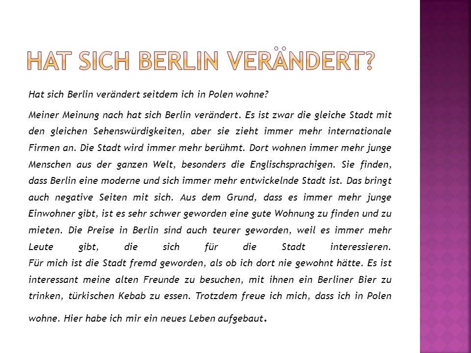 Hat sich Berlin verändert seitdem ich in Polen wohne? Meiner Meinung nach hat sich Berlin verändert. Es ist zwar die gleiche Stadt mit den gleichen Se