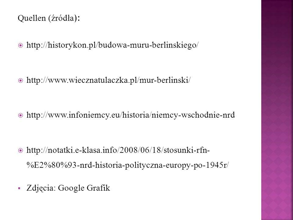 Quellen (źródła ):  http://historykon.pl/budowa-muru-berlinskiego/  http://www.wiecznatulaczka.pl/mur-berlinski/  http://www.infoniemcy.eu/historia