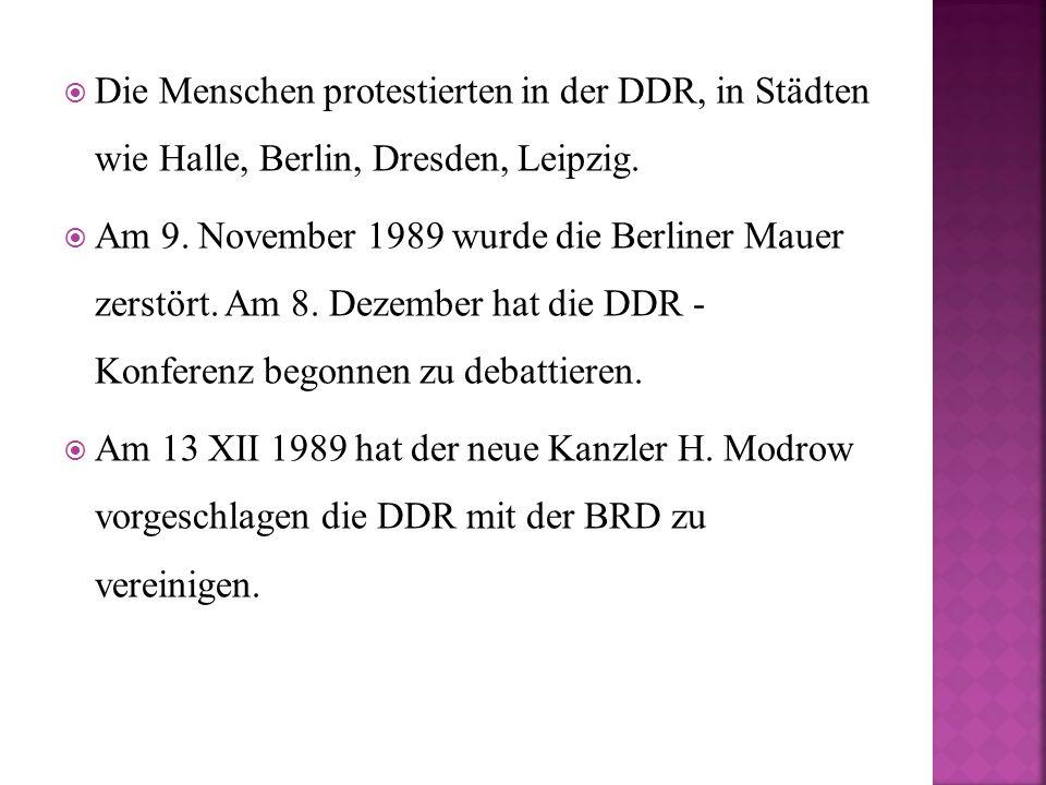  Die Menschen protestierten in der DDR, in Städten wie Halle, Berlin, Dresden, Leipzig.  Am 9. November 1989 wurde die Berliner Mauer zerstört. Am 8