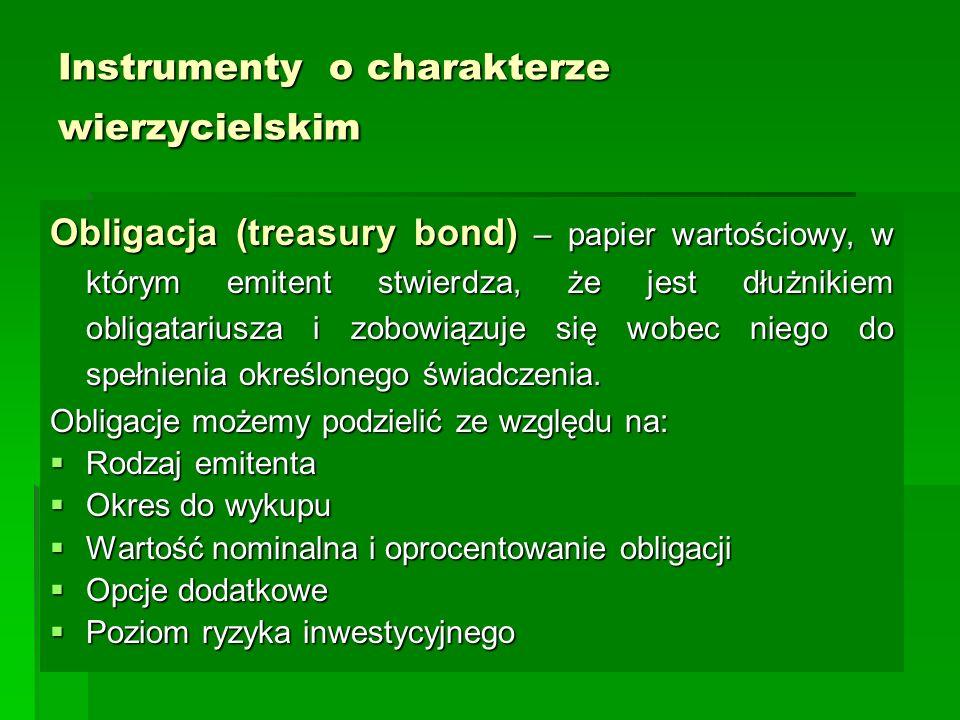 Instrumenty o charakterze wierzycielskim Obligacja (treasury bond) – papier wartościowy, w którym emitent stwierdza, że jest dłużnikiem obligatariusza i zobowiązuje się wobec niego do spełnienia określonego świadczenia.