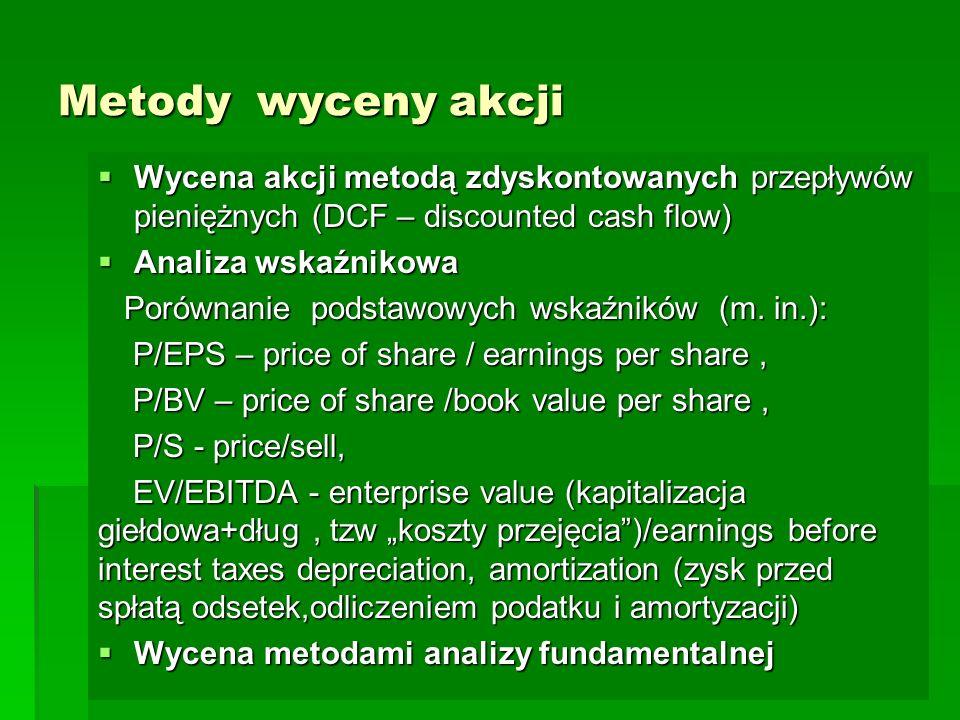 Metody wyceny akcji  Wycena akcji metodą zdyskontowanych przepływów pieniężnych (DCF – discounted cash flow)  Analiza wskaźnikowa Porównanie podstawowych wskaźników (m.