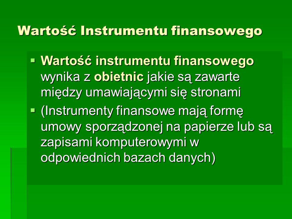 Wartość Instrumentu finansowego  Wartość instrumentu finansowego wynika z obietnic jakie są zawarte między umawiającymi się stronami  (Instrumenty finansowe mają formę umowy sporządzonej na papierze lub są zapisami komputerowymi w odpowiednich bazach danych)