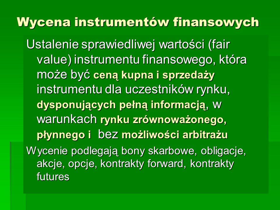 Wycena instrumentów finansowych Ustalenie sprawiedliwej wartości (fair value) instrumentu finansowego, która może być ceną kupna i sprzedaży instrumentu dla uczestników rynku, dysponujących pełną informacją, w warunkach rynku zrównoważonego, płynnego i bez możliwości arbitrażu Wycenie podlegają bony skarbowe, obligacje, akcje, opcje, kontrakty forward, kontrakty futures
