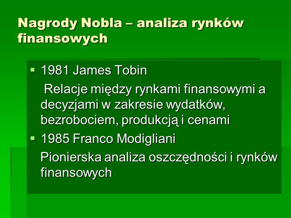 Nagrody Nobla – analiza rynków finansowych  1981 James Tobin Relacje między rynkami finansowymi a decyzjami w zakresie wydatków, bezrobociem, produkcją i cenami Relacje między rynkami finansowymi a decyzjami w zakresie wydatków, bezrobociem, produkcją i cenami  1985 Franco Modigliani Pionierska analiza oszczędności i rynków finansowych Pionierska analiza oszczędności i rynków finansowych