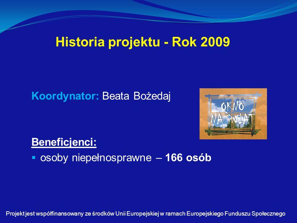 Historia projektu - Rok 2009 Koordynator: Beata Bożedaj Beneficjenci:  osoby niepełnosprawne – 166 osób Projekt jest współfinansowany ze środków Unii Europejskiej w ramach Europejskiego Funduszu Społecznego